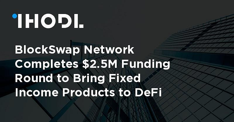 BlockSwap Network Completes $2.5M Funding Round to Bring Fixed Income Products to DeFi